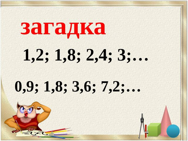 1,2; 1,8; 2,4; 3;… 0,9; 1,8; 3,6; 7,2;… загадка