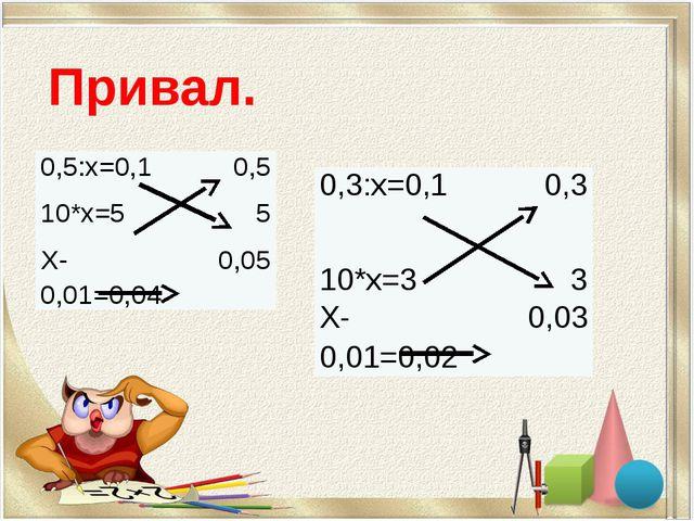 Привал. 0,3:х=0,1 0,3 10*х=3 3 Х-0,01=0,02 0,03 0,5:х=0,1 0,5 10*х=5 5 Х-0,01...
