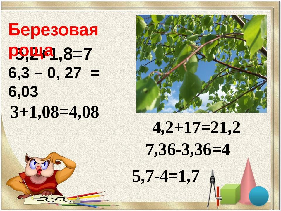 5,2+1,8=7 3+1,08=4,08 4,2+17=21,2 7,36-3,36=4 5,7-4=1,7 Березовая роща 6,3 –...