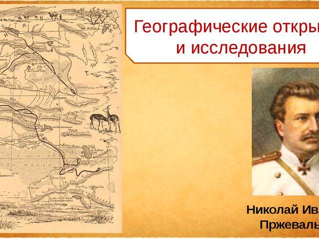 Географические открытия и исследования Николай Иванович Пржевальский