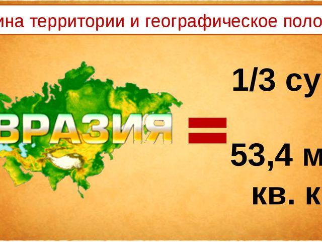 1/3 суши 53,4 млн кв. км Величина территории и географическое положение
