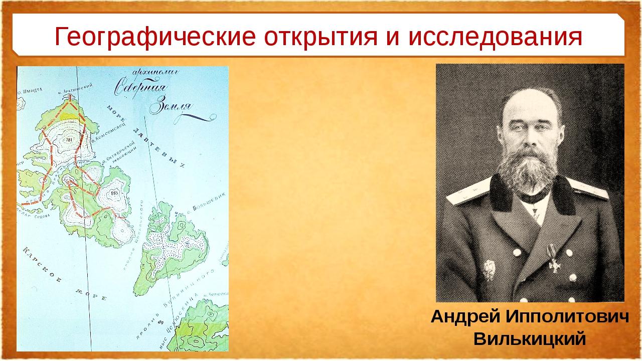 Географические открытия и исследования Андрей Ипполитович Вилькицкий