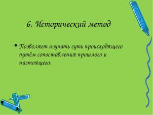 6. Исторический метод Позволяет изучать суть происходящего путём сопоставлени