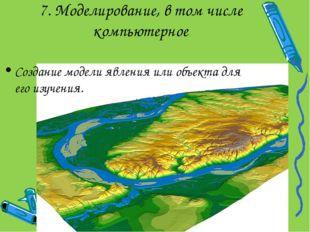7. Моделирование, в том числе компьютерное Создание модели явления или объект