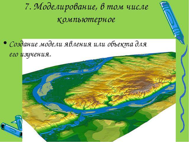 7. Моделирование, в том числе компьютерное Создание модели явления или объект...