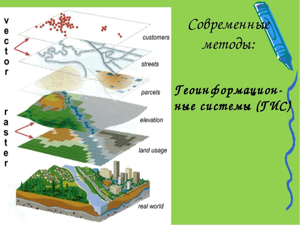 Современные методы: Геоинформацион-ные системы (ГИС)