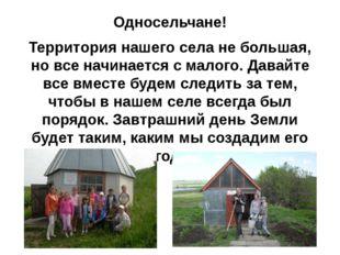 Односельчане! Территория нашего села не большая, но все начинается с малого.