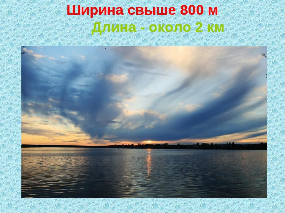 Ширина свыше 800 м Длина - около 2 км