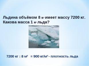 Льдина объёмом 8 М3 имеет массу 7200 кг. Какова масса 1 М3 льда? 7200 кг : 8
