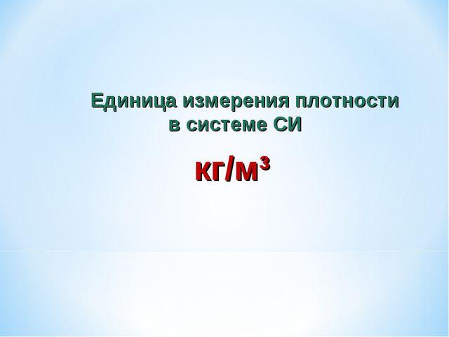 Единица измерения плотности в системе СИ кг/м³