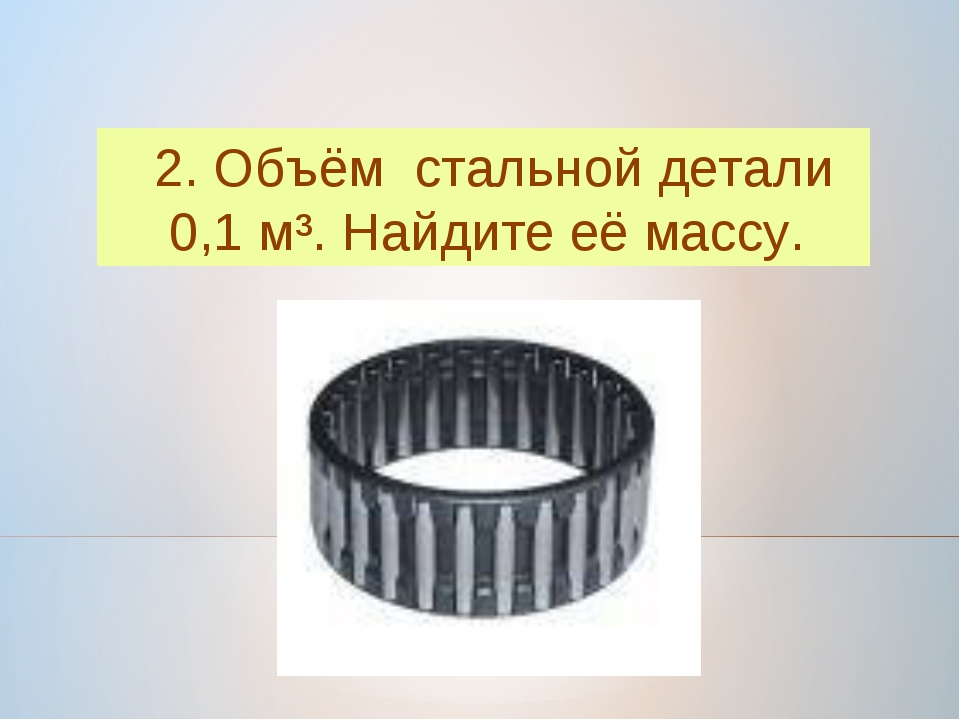 2. Объём стальной детали 0,1 м³. Найдите её массу.