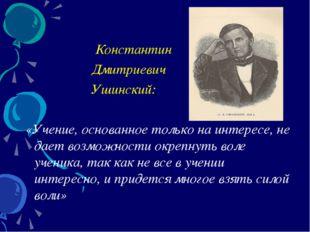 Константин Дмитриевич Ушинский: «Учение, основанное только на интересе, не д