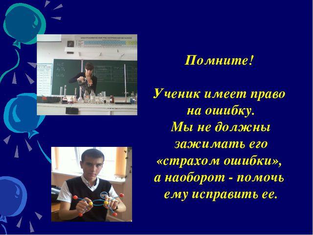 Помните! Ученик имеет право на ошибку. Мы не должны зажимать его «страхом оши...