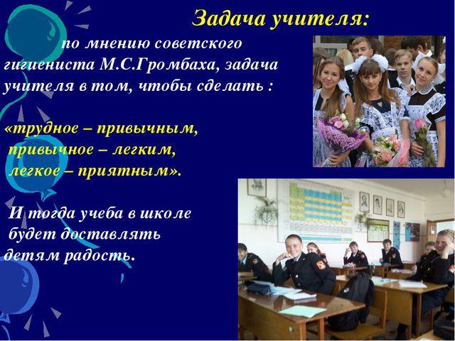 Задача учителя: по мнению советского гигиениста М.С.Громбаха, задача учителя...