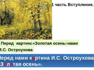 1 часть Вступление. Перед картина «Золотая осень» нами И.С. Остроухова Перед