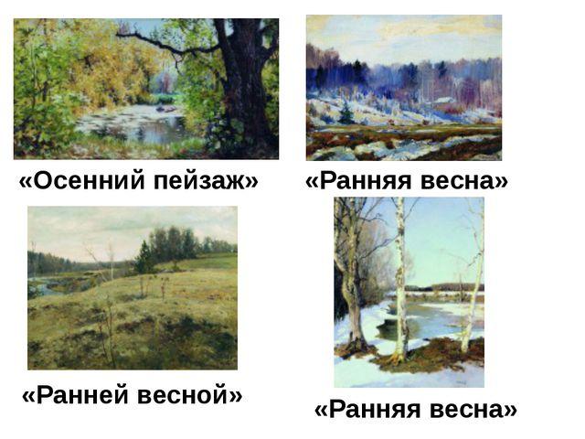 «Ранней весной» «Осенний пейзаж» «Ранняя весна» «Ранняя весна»