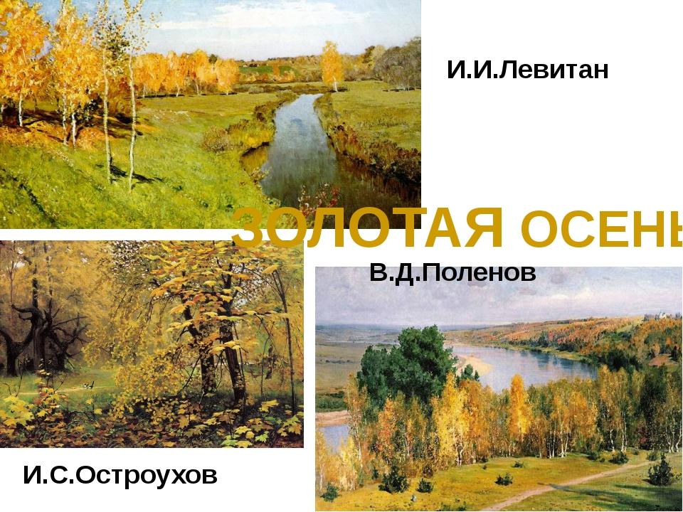 И.И.Левитан И.С.Остроухов В.Д.Поленов ЗОЛОТАЯ ОСЕНЬ