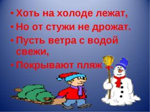 Хоть на холоде лежат, Но от стужи не дрожат. Пусть ветра с водой свежи, Покры
