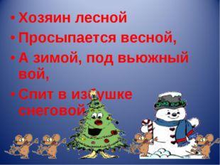 Хозяин лесной Просыпается весной, А зимой, под вьюжный вой, Спит в избушке сн