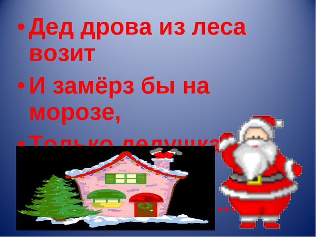 Дед дрова из леса возит И замёрз бы на морозе, Только дедушка не глуп: Мехово...