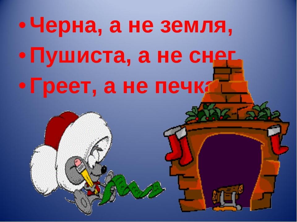 Черна, а не земля, Пушиста, а не снег, Греет, а не печка.
