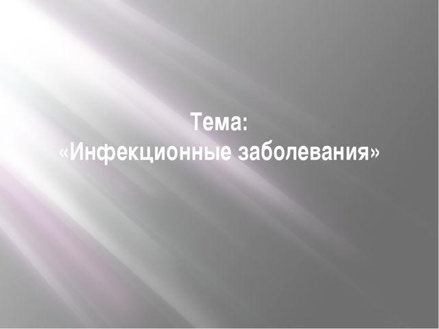 Тема: «Инфекционные заболевания» Демонстрация темы урока на экране.