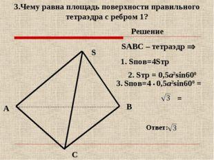 A B C S SABC – тетраэдр  3.Чему равна площадь поверхности правильного тетраэ