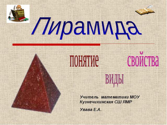 Учитель математики МОУ Кузнечихинская СШ ЯМР Увава Е.А.