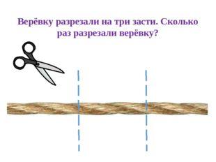 Верёвку разрезали на три засти. Сколько раз разрезали верёвку?