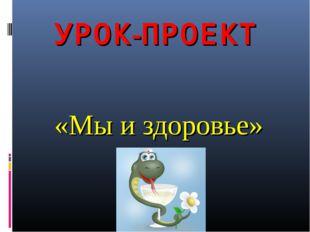 УРОК-ПРОЕКТ «Мы и здоровье»