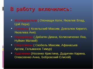 В работу включились: Исследователи ( Опонащук Катя, Яковлев Влад, Цой Лера).