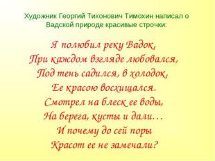 Художник Георгий Тихонович Тимохин написал о Вадской природе красивые строчки
