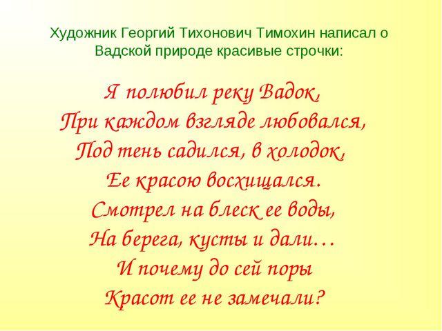 Художник Георгий Тихонович Тимохин написал о Вадской природе красивые строчки...