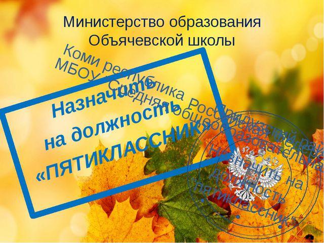 Назначить на должность «ПЯТИКЛАССНИК» Министерство образования Объячевской шк...