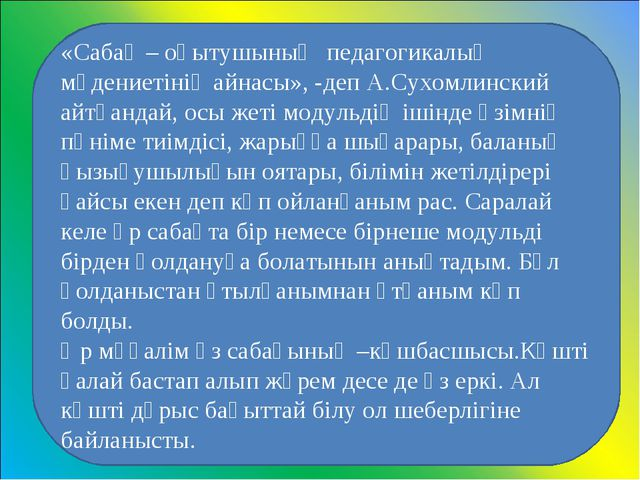 «Сабақ – оқытушының педагогикалық мәдениетінің айнасы», -деп А.Сухомлинский...