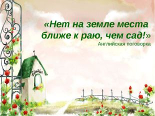 «Нет на земле места ближе к раю, чем сад!» Английская поговорка