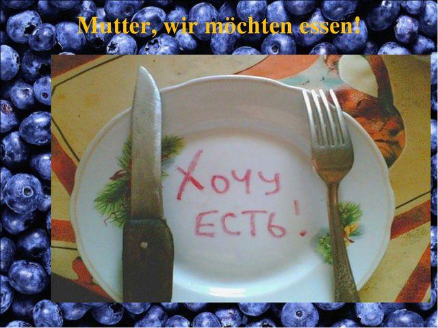 Mutter, wir möchten essen!