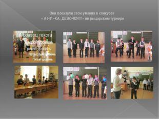 Они показали свои умения в конкурсе « А НУ –КА, ДЕВОЧКИ!!!» ив рыцарском тур