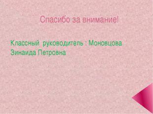 Спасибо за внимание! Классный руководитель : Моновцова Зинаида Петровна