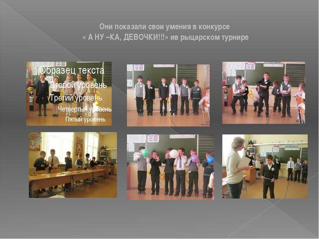 Они показали свои умения в конкурсе « А НУ –КА, ДЕВОЧКИ!!!» ив рыцарском тур...