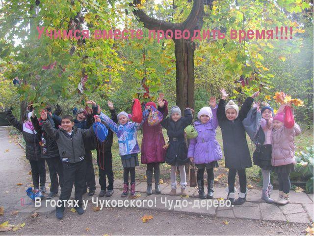 Учимся вместе проводить время!!!! В гостях у Чуковского! Чудо-дерево.