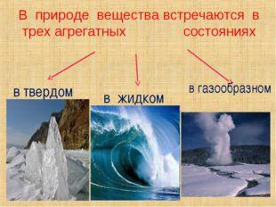 В природе вещества встречаются в трех агрегатных состояниях в твердом в жидко