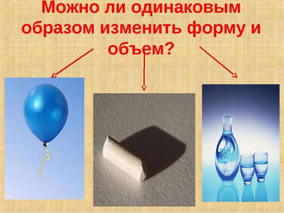 Можно ли одинаковым образом изменить форму и объем?