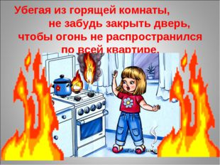 Убегая из горящей комнаты, не забудь закрыть дверь, чтобы огонь не распростра