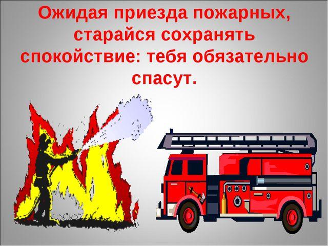 Ожидая приезда пожарных, старайся сохранять спокойствие: тебя обязательно спа...