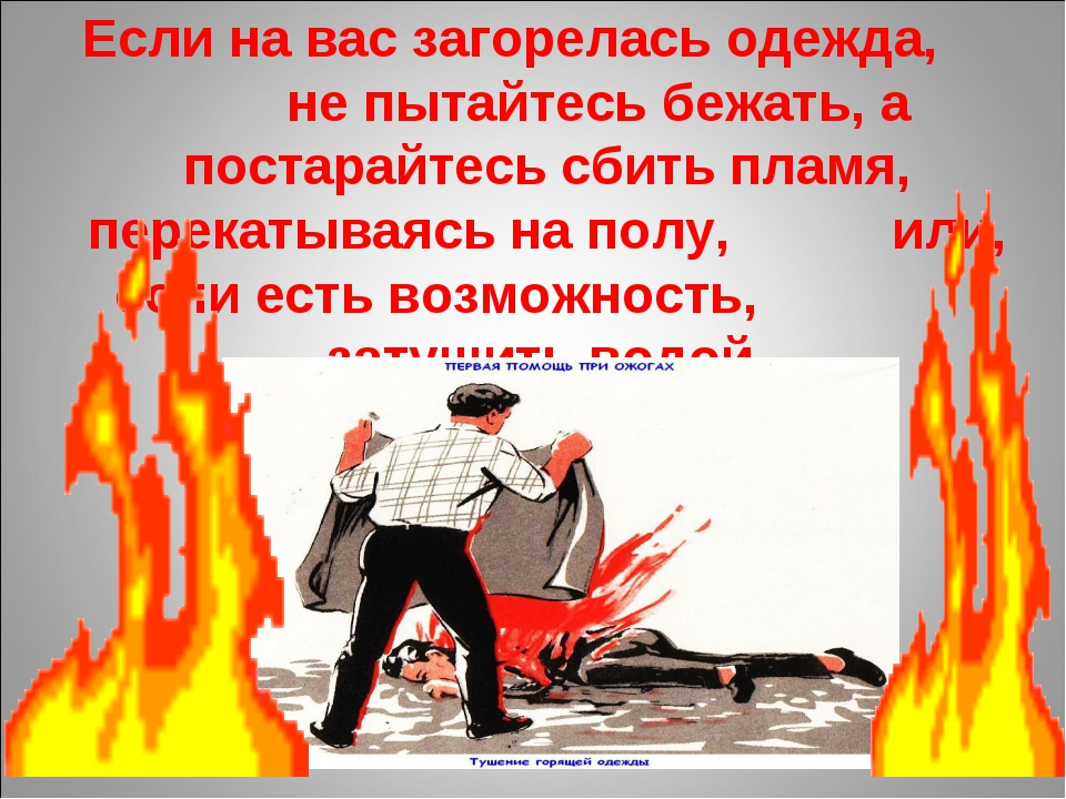 Если на вас загорелась одежда, не пытайтесь бежать, а постарайтесь сбить плам...