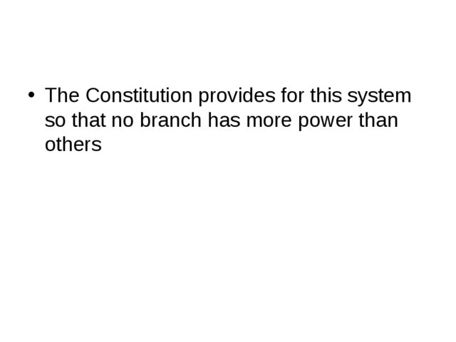 The Constitution provides for this system so that no branch has more power th...