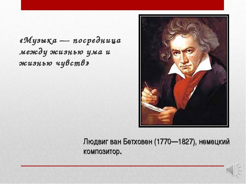 Людвиг ван Бетховен (1770—1827), немецкий композитор. «Музыка — посредница ме...
