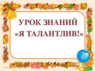 УРОК ЗНАНИЙ «Я ТАЛАНТЛИВ!» © Топилина С.Н.