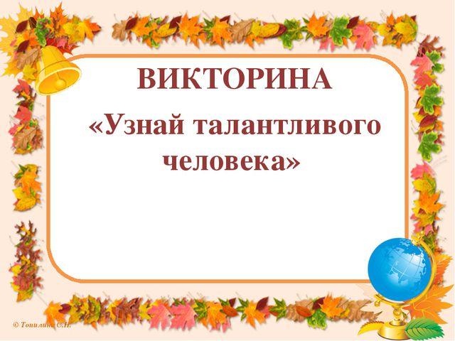 ВИКТОРИНА «Узнай талантливого человека» © Топилина С.Н.